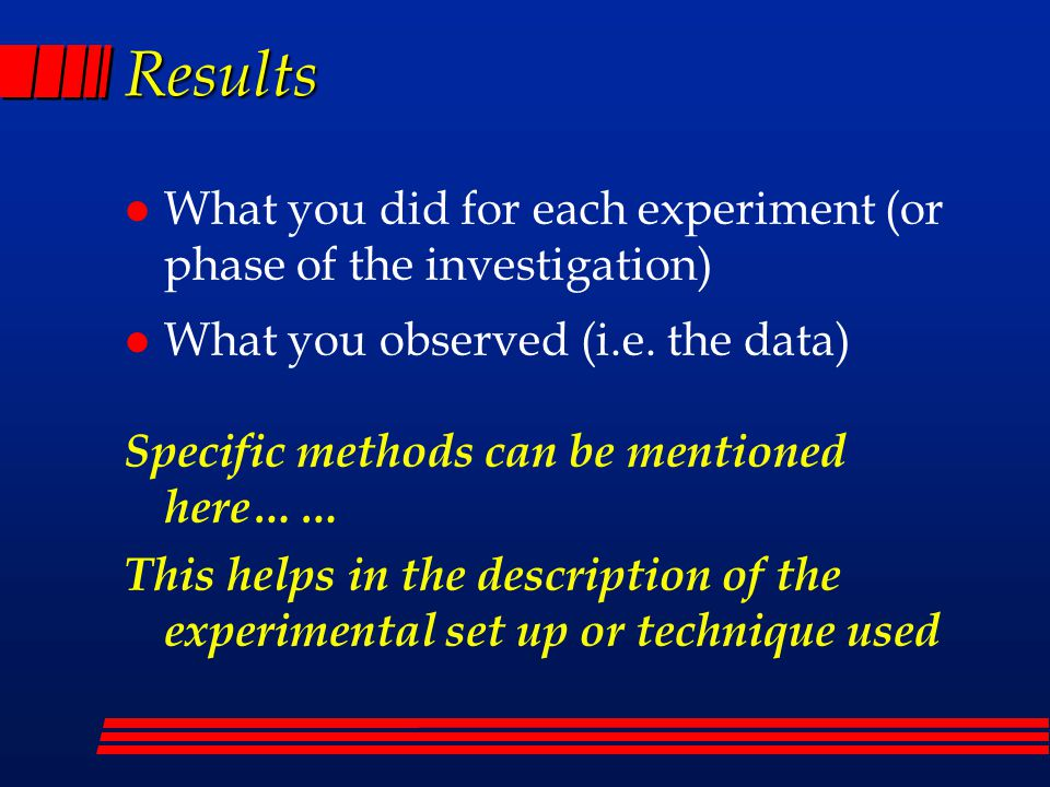 Results l What you did for each experiment (or phase of the investigation) l What you observed (i.e.