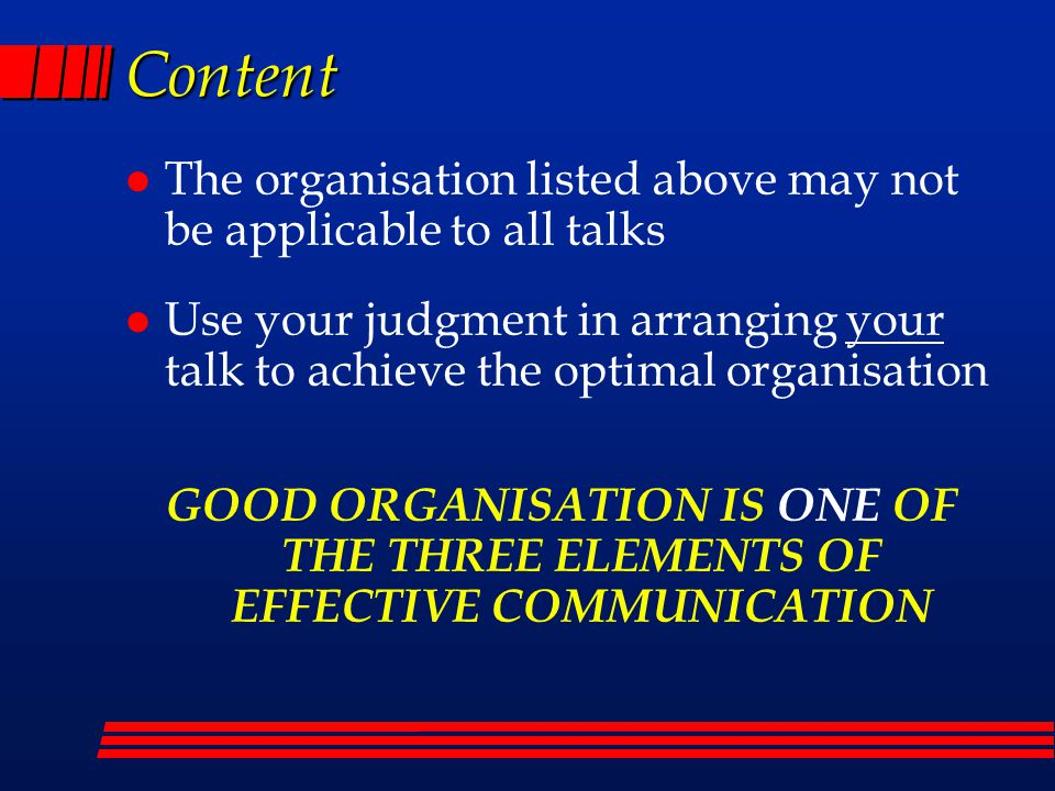 Content l The organisation listed above may not be applicable to all talks l Use your judgment in arranging your talk to achieve the optimal organisation GOOD ORGANISATION IS ONE OF THE THREE ELEMENTS OF EFFECTIVE COMMUNICATION