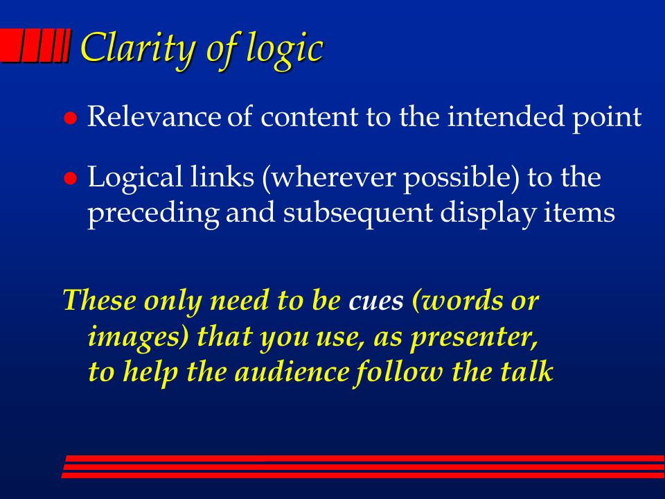 Clarity of logic l Relevance of content to the intended point l Logical links (wherever possible) to the preceding and subsequent display items These only need to be cues (words or images) that you use, as presenter, to help the audience follow the talk