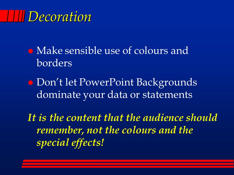 Decoration l Make sensible use of colours and borders l Don't let PowerPoint Backgrounds dominate your data or statements It is the content that the audience should remember, not the colours and the special effects!