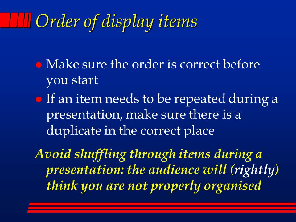 Order of display items l Make sure the order is correct before you start l If an item needs to be repeated during a presentation, make sure there is a duplicate in the correct place Avoid shuffling through items during a presentation: the audience will (rightly) think you are not properly organised