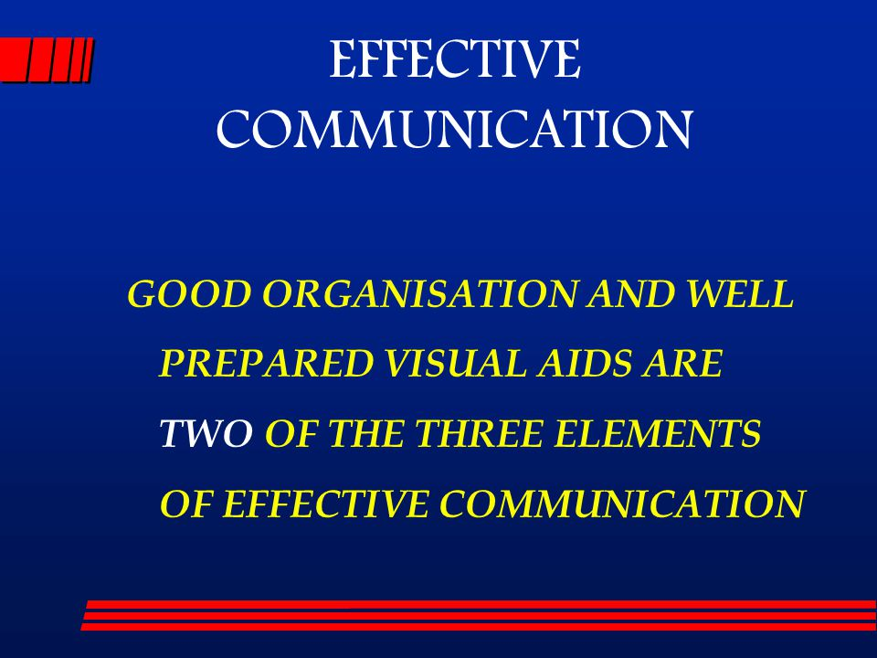 GOOD ORGANISATION AND WELL PREPARED VISUAL AIDS ARE TWO OF THE THREE ELEMENTS OF EFFECTIVE COMMUNICATION EFFECTIVE COMMUNICATION