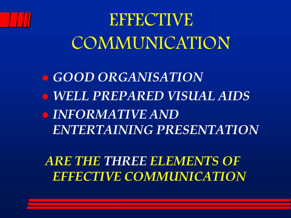 l GOOD ORGANISATION l WELL PREPARED VISUAL AIDS l INFORMATIVE AND ENTERTAINING PRESENTATION ARE THE THREE ELEMENTS OF EFFECTIVE COMMUNICATION EFFECTIVE COMMUNICATION