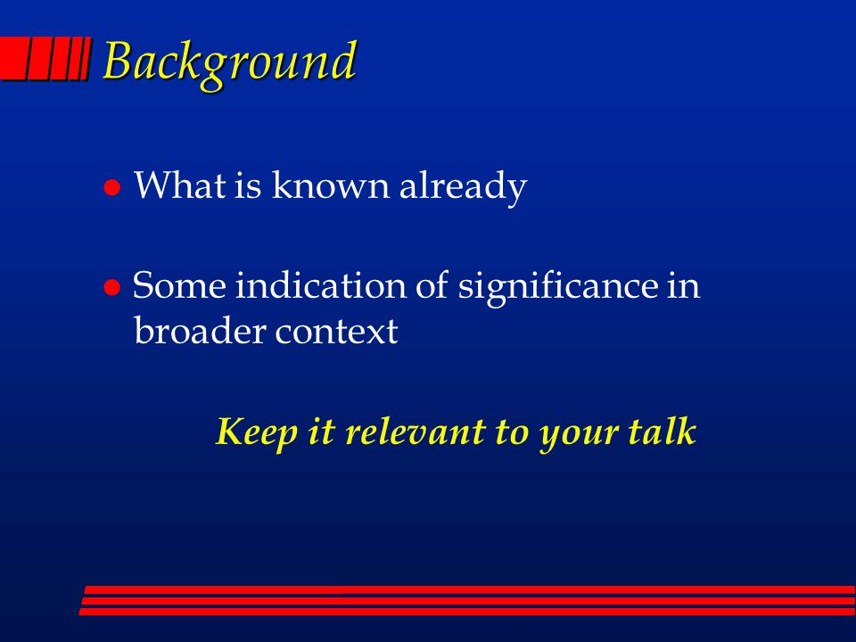 Background l What is known already l Some indication of significance in broader context Keep it relevant to your talk