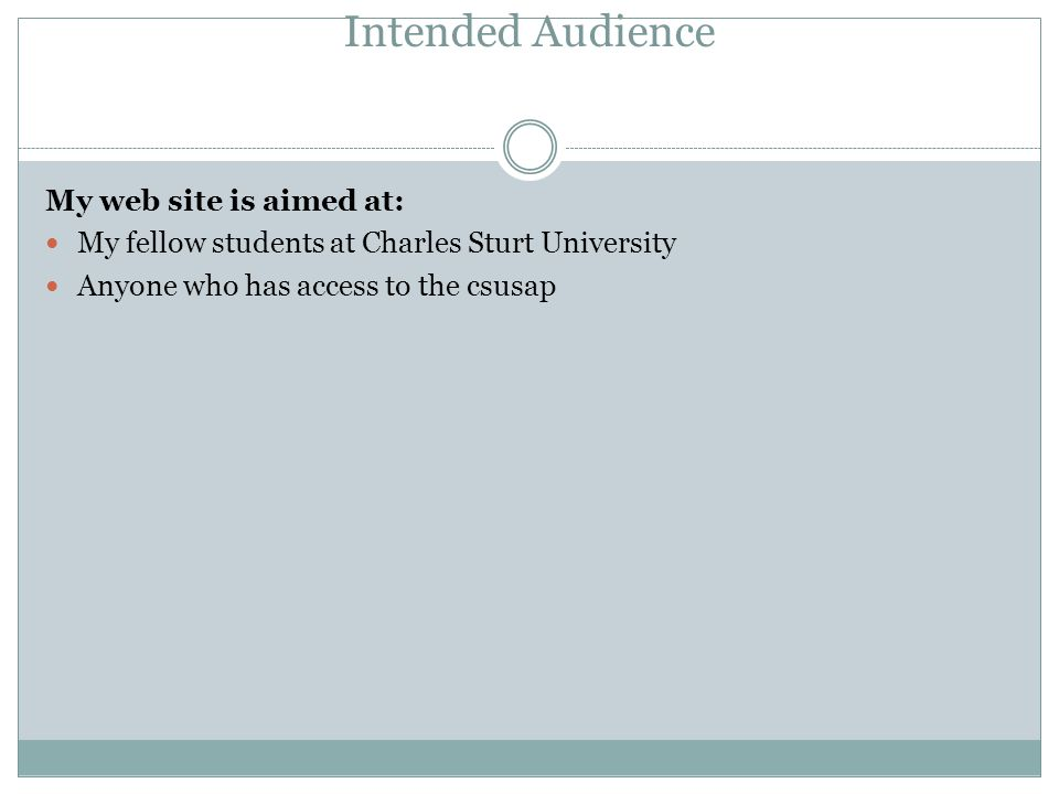Intended Audience My web site is aimed at: My fellow students at Charles Sturt University Anyone who has access to the csusap
