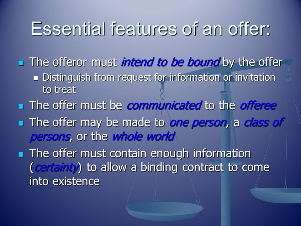 Essential features of an offer: The offeror must intend to be bound by the offer The offeror must intend to be bound by the offer Distinguish from request for information or invitation to treat Distinguish from request for information or invitation to treat The offer must be communicated to the offeree The offer must be communicated to the offeree The offer may be made to one person, a class of persons, or the whole world The offer may be made to one person, a class of persons, or the whole world The offer must contain enough information (certainty) to allow a binding contract to come into existence The offer must contain enough information (certainty) to allow a binding contract to come into existence