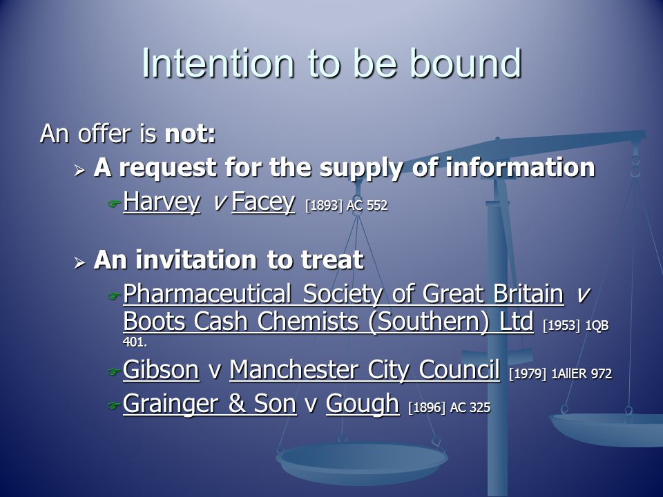 Intention to be bound An offer is not:  A request for the supply of information  Harvey v Facey [1893] AC 552  An invitation to treat  Pharmaceutical Society of Great Britain v Boots Cash Chemists (Southern) Ltd [1953] 1QB 401.