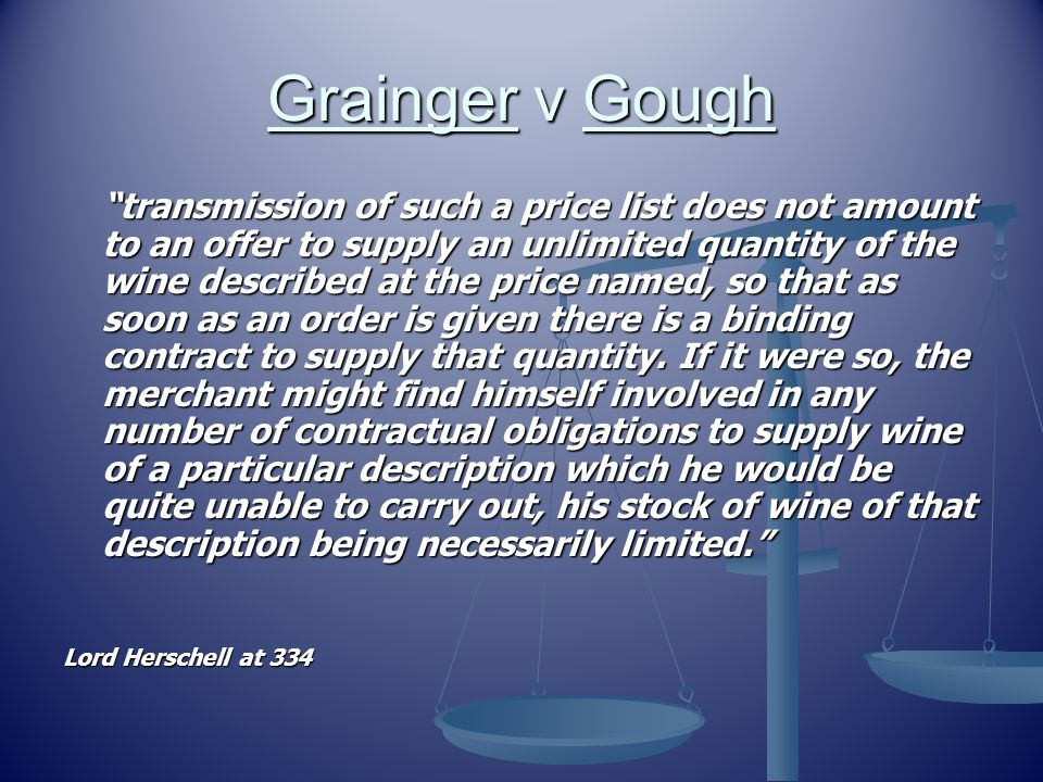 Grainger v Gough transmission of such a price list does not amount to an offer to supply an unlimited quantity of the wine described at the price named, so that as soon as an order is given there is a binding contract to supply that quantity.