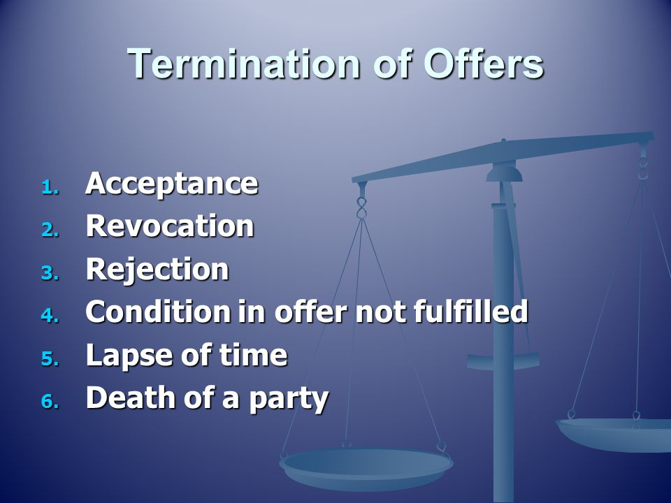 Termination of Offers 1. Acceptance 2. Revocation 3. Rejection 4. Condition in offer not fulfilled 5. Lapse of time 6. Death of a party
