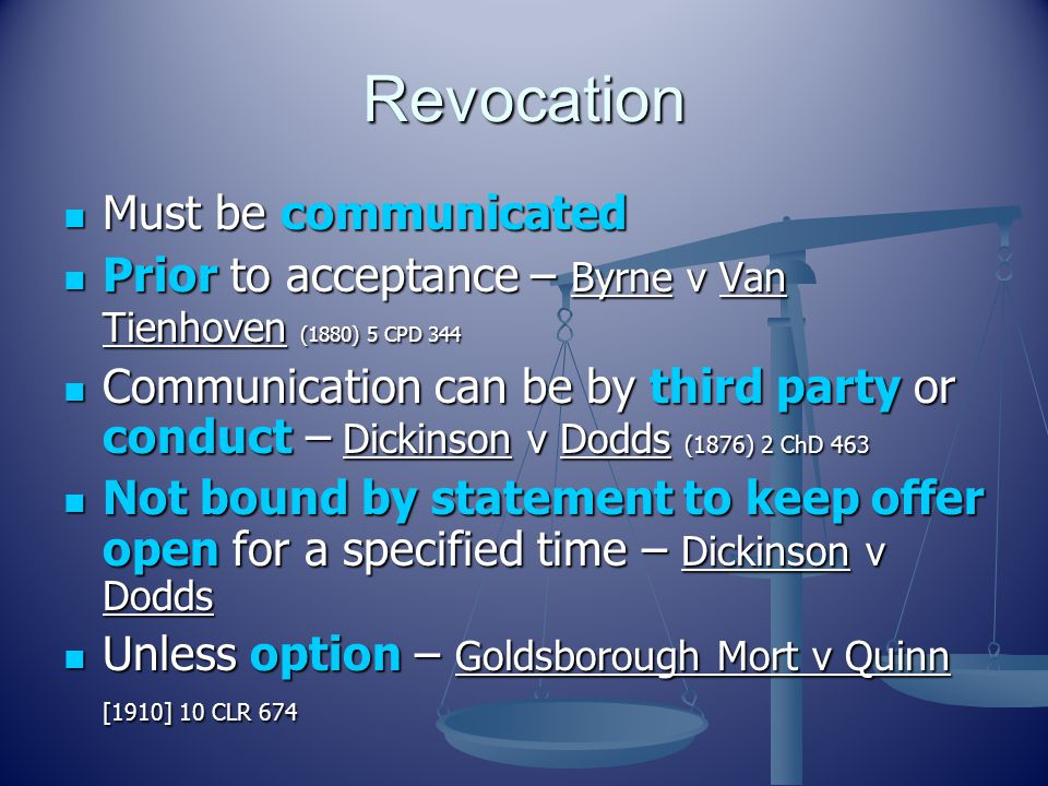 Revocation Must be communicated Must be communicated Prior to acceptance – Byrne v Van Tienhoven (1880) 5 CPD 344 Prior to acceptance – Byrne v Van Tienhoven (1880) 5 CPD 344 Communication can be by third party or conduct – Dickinson v Dodds (1876) 2 ChD 463 Communication can be by third party or conduct – Dickinson v Dodds (1876) 2 ChD 463 Not bound by statement to keep offer open for a specified time – Dickinson v Dodds Not bound by statement to keep offer open for a specified time – Dickinson v Dodds Unless option – Goldsborough Mort v Quinn [1910] 10 CLR 674 Unless option – Goldsborough Mort v Quinn [1910] 10 CLR 674