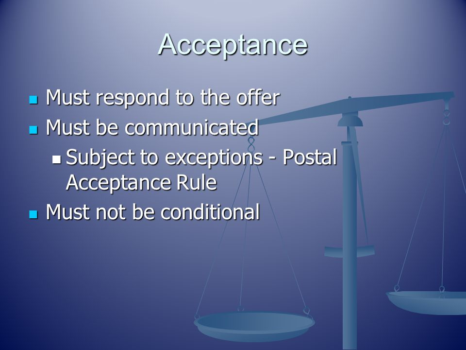 Acceptance Must respond to the offer Must respond to the offer Must be communicated Must be communicated Subject to exceptions - Postal Acceptance Rule Subject to exceptions - Postal Acceptance Rule Must not be conditional Must not be conditional