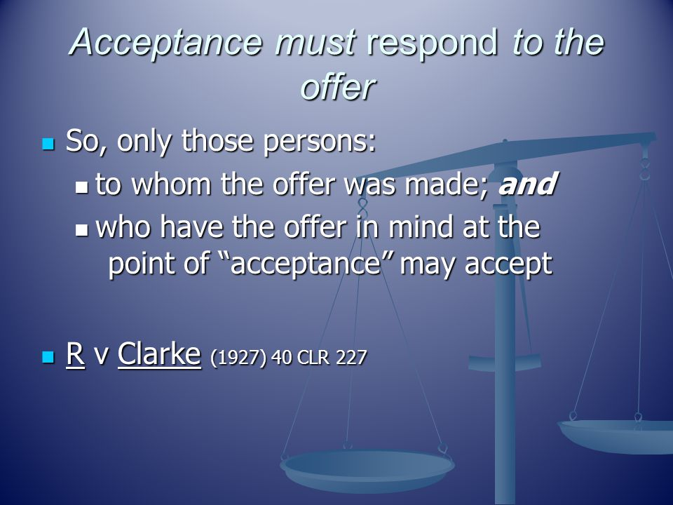 Acceptance must respond to the offer So, only those persons: So, only those persons: to whom the offer was made; and to whom the offer was made; and who have the offer in mind at the point of acceptance may accept who have the offer in mind at the point of acceptance may accept R v Clarke (1927) 40 CLR 227 R v Clarke (1927) 40 CLR 227