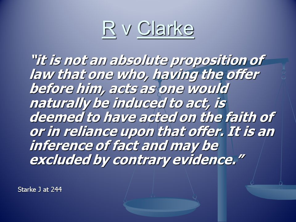 R v Clarke it is not an absolute proposition of law that one who, having the offer before him, acts as one would naturally be induced to act, is deemed to have acted on the faith of or in reliance upon that offer.
