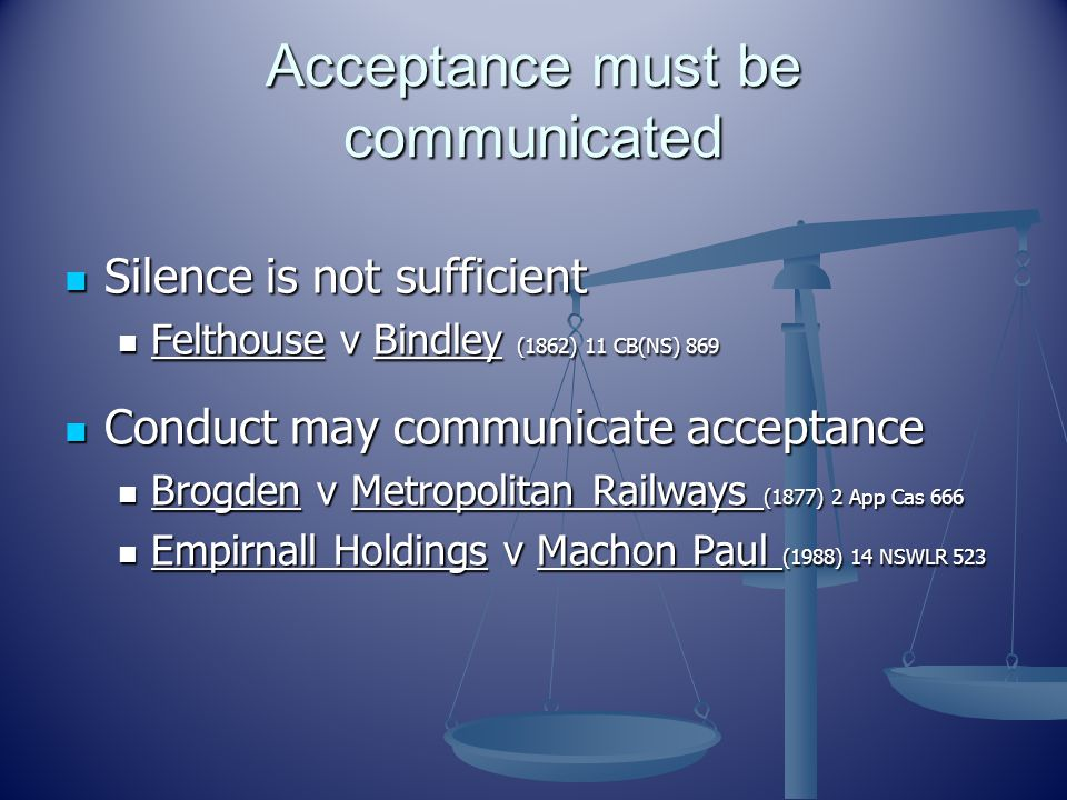 Acceptance must be communicated Silence is not sufficient Silence is not sufficient Felthouse v Bindley (1862) 11 CB(NS) 869 Felthouse v Bindley (1862) 11 CB(NS) 869 Conduct may communicate acceptance Brogden v Metropolitan Railways (1877) 2 App Cas 666 Empirnall Holdings v Machon Paul (1988) 14 NSWLR 523