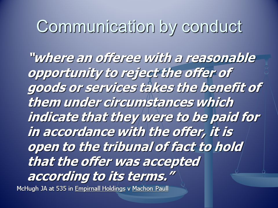 Communication by conduct where an offeree with a reasonable opportunity to reject the offer of goods or services takes the benefit of them under circumstances which indicate that they were to be paid for in accordance with the offer, it is open to the tribunal of fact to hold that the offer was accepted according to its terms. McHugh JA at 535 in Empirnall Holdings v Machon Paull
