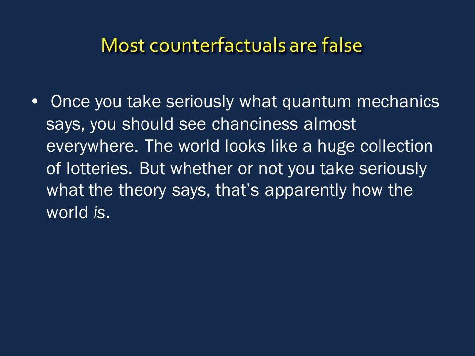 Most counterfactuals are false Once you take seriously what quantum mechanics says, you should see chanciness almost everywhere. The world looks like
