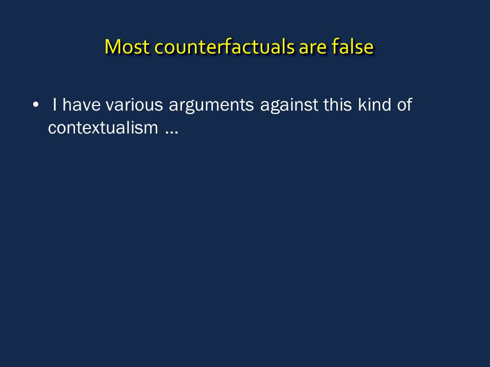 Most counterfactuals are false I have various arguments against this kind of contextualism …