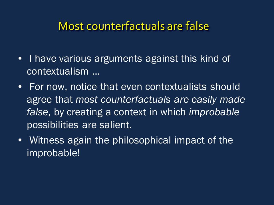 Most counterfactuals are false I have various arguments against this kind of contextualism … For now, notice that even contextualists should agree tha