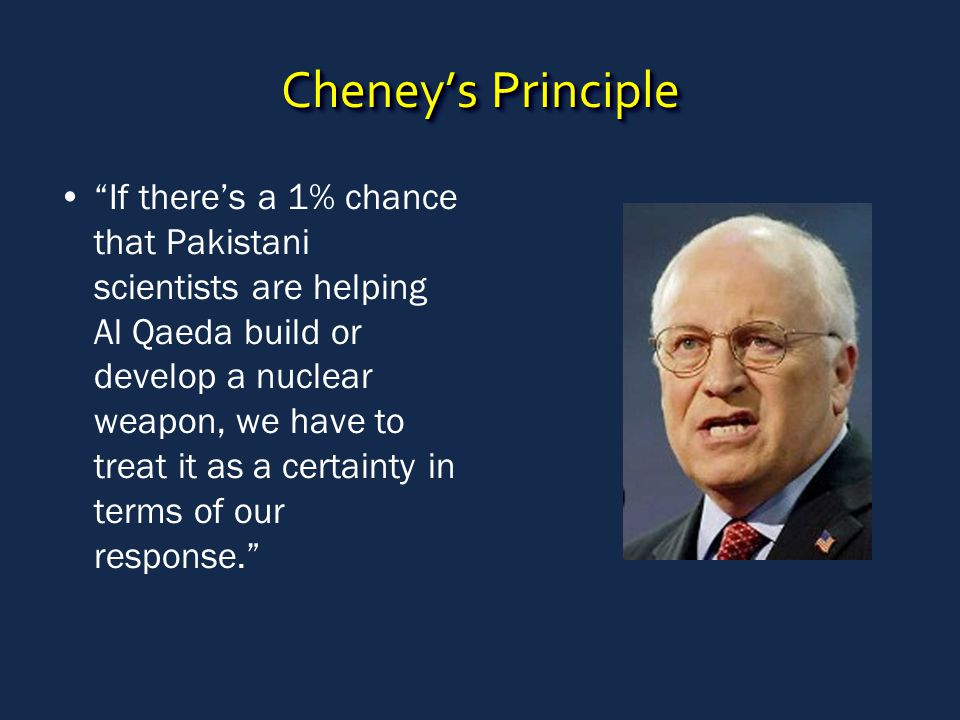 Cheney's Principle If there's a 1% chance that Pakistani scientists are helping Al Qaeda build or develop a nuclear weapon, we have to treat it as a certainty in terms of our response.