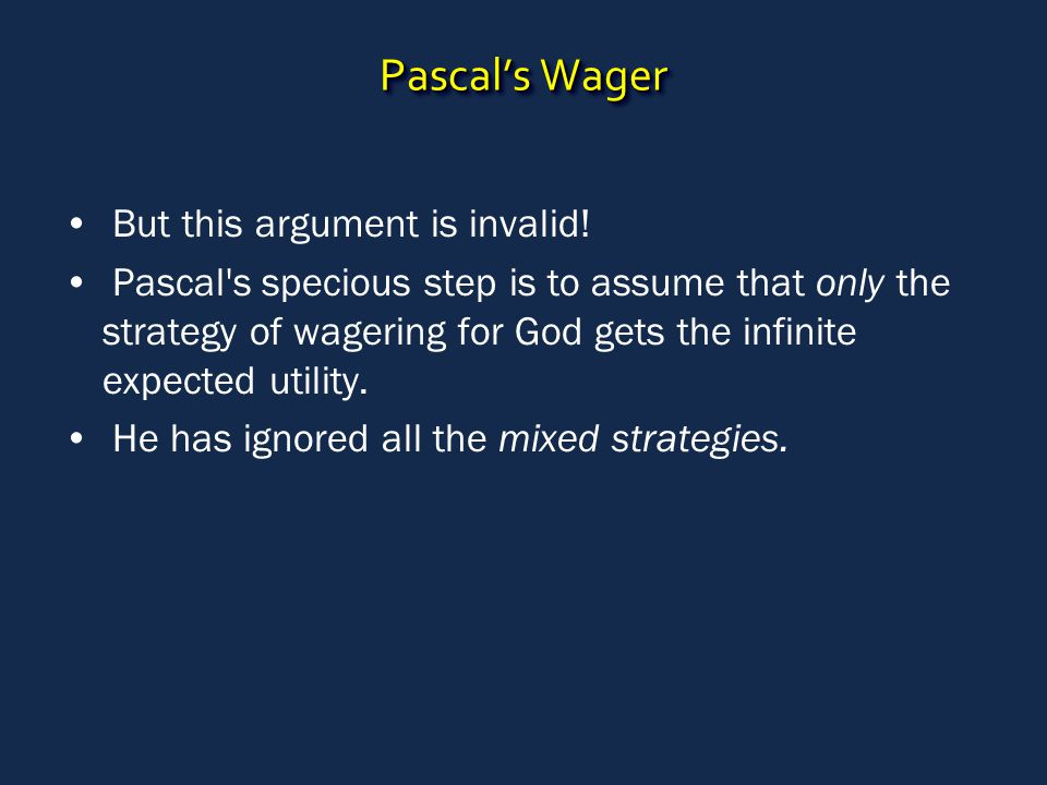 Pascal's Wager But this argument is invalid! Pascal's specious step is to assume that only the strategy of wagering for God gets the infinite expected
