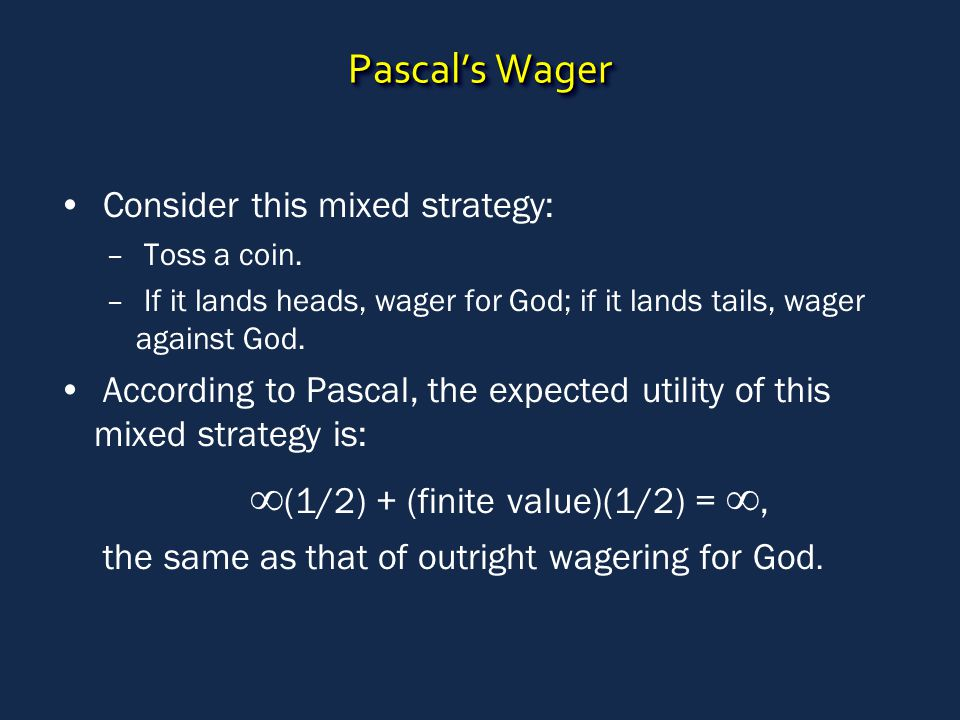 Pascal's Wager Consider this mixed strategy: – Toss a coin. – If it lands heads, wager for God; if it lands tails, wager against God. According to Pas