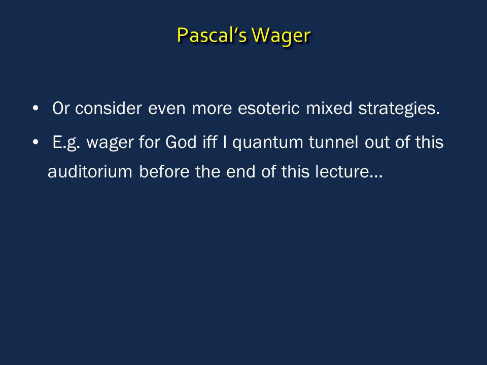 Pascal's Wager Or consider even more esoteric mixed strategies. E.g. wager for God iff I quantum tunnel out of this auditorium before the end of this