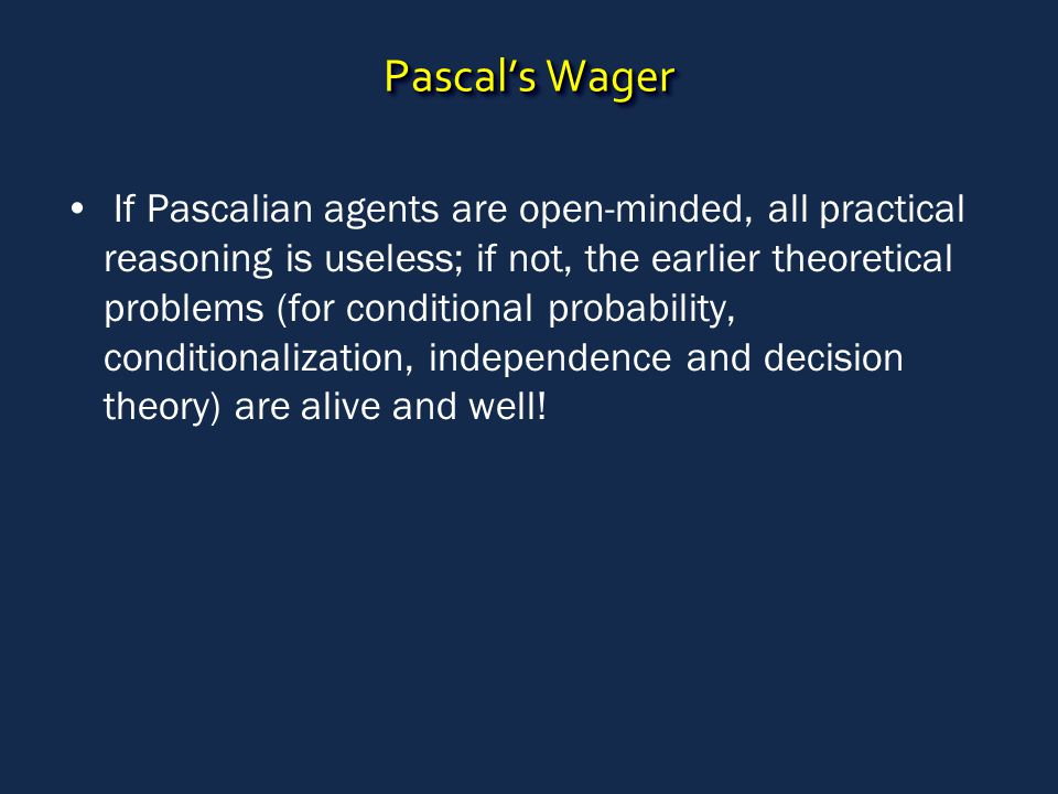 Pascal's Wager If Pascalian agents are open-minded, all practical reasoning is useless; if not, the earlier theoretical problems (for conditional probability, conditionalization, independence and decision theory) are alive and well!