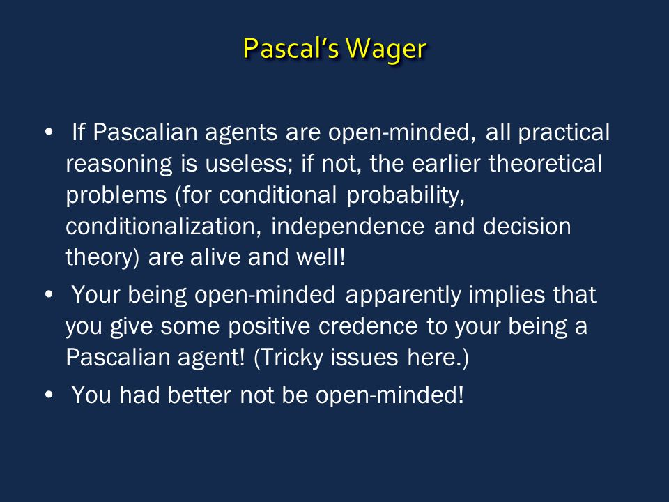 Pascal's Wager If Pascalian agents are open-minded, all practical reasoning is useless; if not, the earlier theoretical problems (for conditional probability, conditionalization, independence and decision theory) are alive and well.