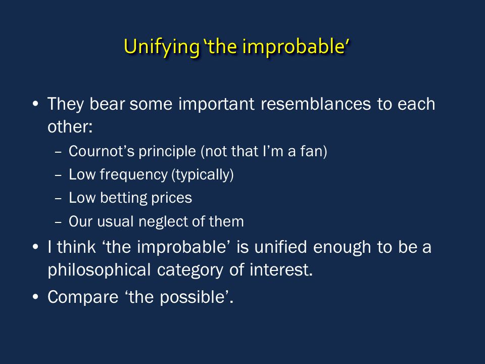 Unifying 'the improbable' They bear some important resemblances to each other: –Cournot's principle (not that I'm a fan) –Low frequency (typically) –L