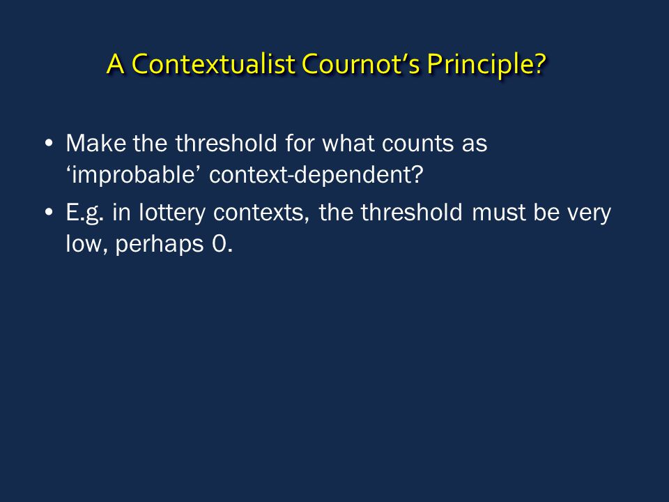 A Contextualist Cournot's Principle? Make the threshold for what counts as 'improbable' context-dependent? E.g. in lottery contexts, the threshold mus