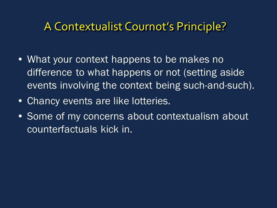 A Contextualist Cournot's Principle? What your context happens to be makes no difference to what happens or not (setting aside events involving the co