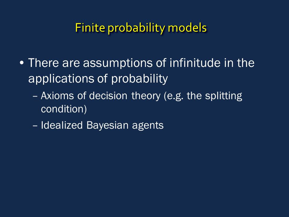 Finite probability models There are assumptions of infinitude in the applications of probability –Axioms of decision theory (e.g. the splitting condit