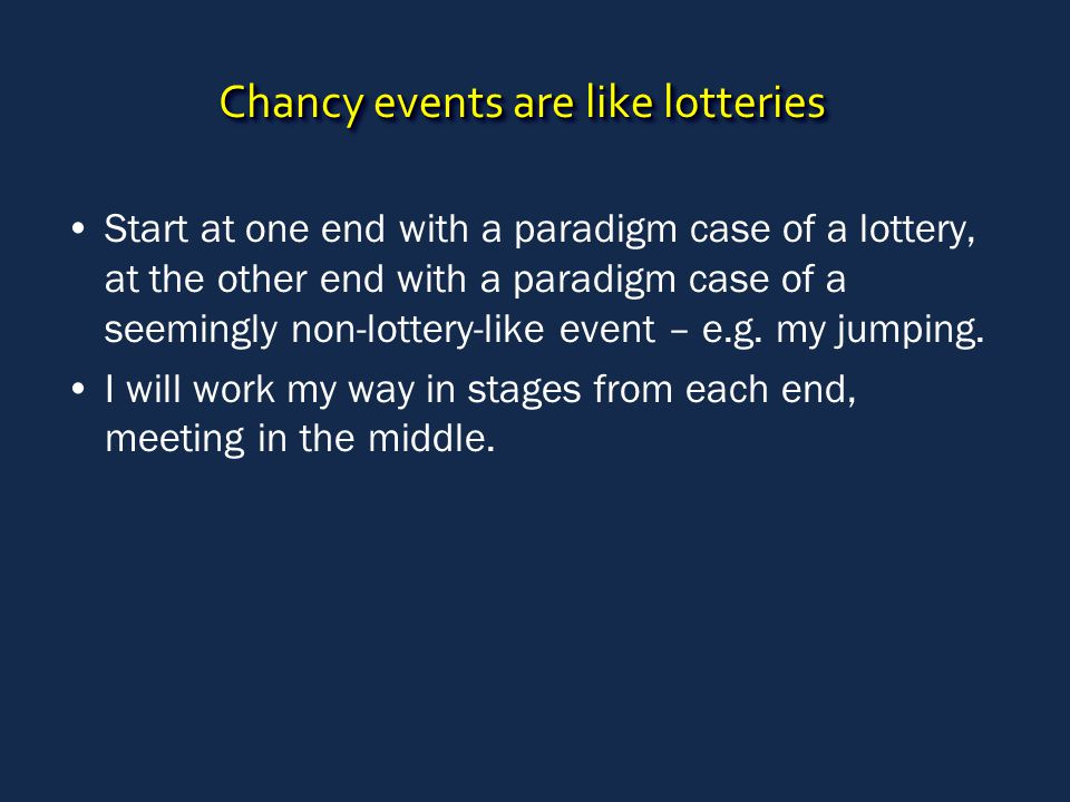 Chancy events are like lotteries Start at one end with a paradigm case of a lottery, at the other end with a paradigm case of a seemingly non-lottery-like event – e.g.