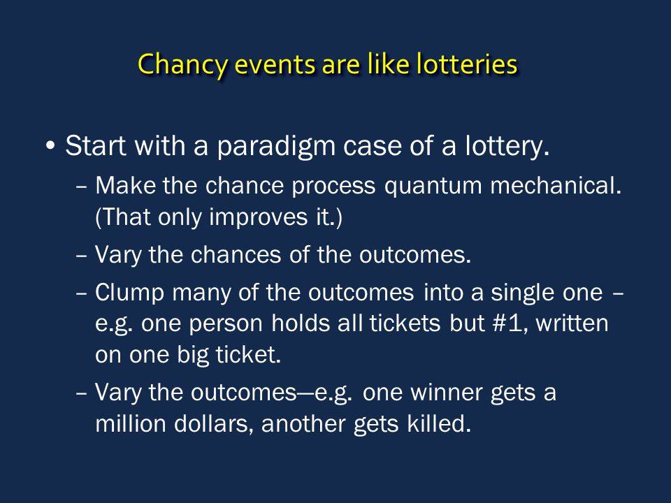 Chancy events are like lotteries Start with a paradigm case of a lottery.