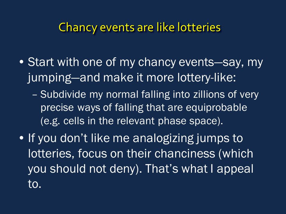 Chancy events are like lotteries Start with one of my chancy events—say, my jumping—and make it more lottery-like: –Subdivide my normal falling into zillions of very precise ways of falling that are equiprobable (e.g.