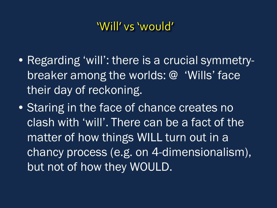 'Will' vs 'would' Regarding 'will': there is a crucial symmetry- breaker among the worlds: @ 'Wills' face their day of reckoning.