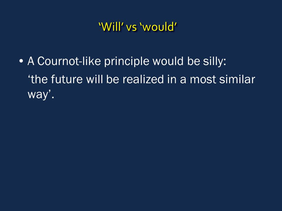 'Will' vs 'would' A Cournot-like principle would be silly: 'the future will be realized in a most similar way'.