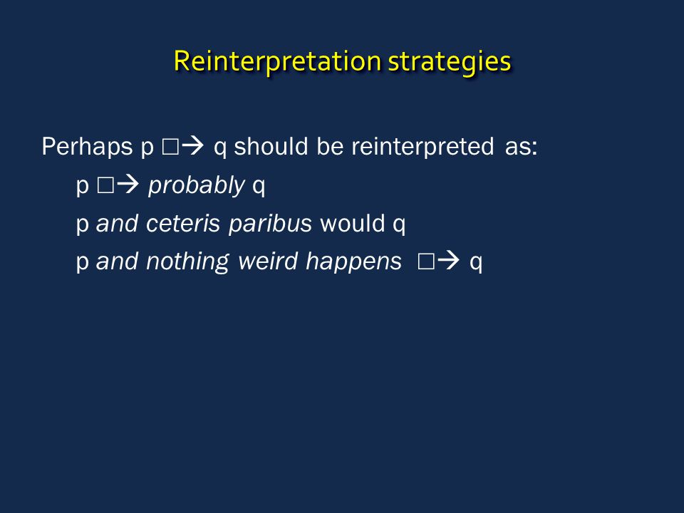 Reinterpretation strategies Perhaps p ☐  q should be reinterpreted as: p ☐  probably q p and ceteris paribus would q p and nothing weird happens ☐ 