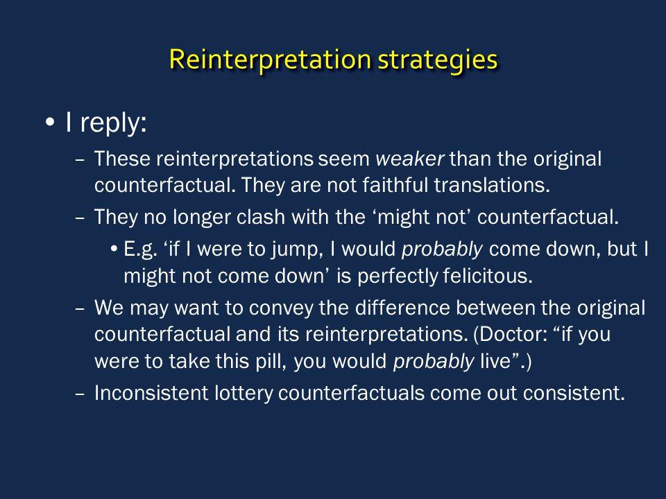 Reinterpretation strategies I reply: –These reinterpretations seem weaker than the original counterfactual. They are not faithful translations. –They