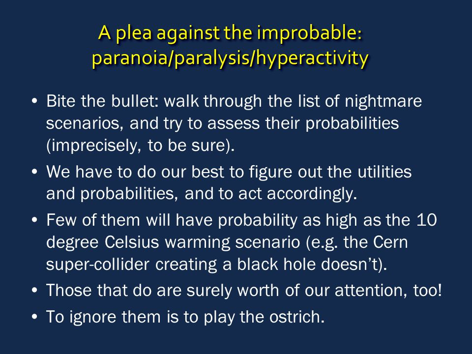 A plea against the improbable: paranoia/paralysis/hyperactivity Bite the bullet: walk through the list of nightmare scenarios, and try to assess their