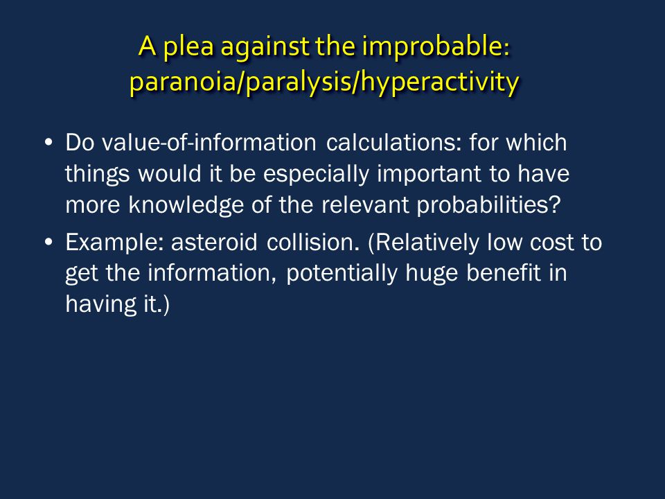 A plea against the improbable: paranoia/paralysis/hyperactivity Do value-of-information calculations: for which things would it be especially important to have more knowledge of the relevant probabilities.