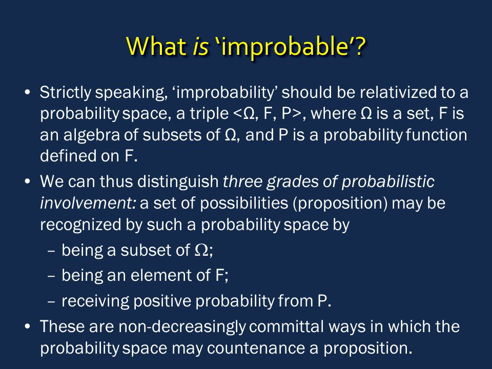 What is 'improbable'? Strictly speaking, 'improbability' should be relativized to a probability space, a triple, where Ω is a set, F is an algebra of