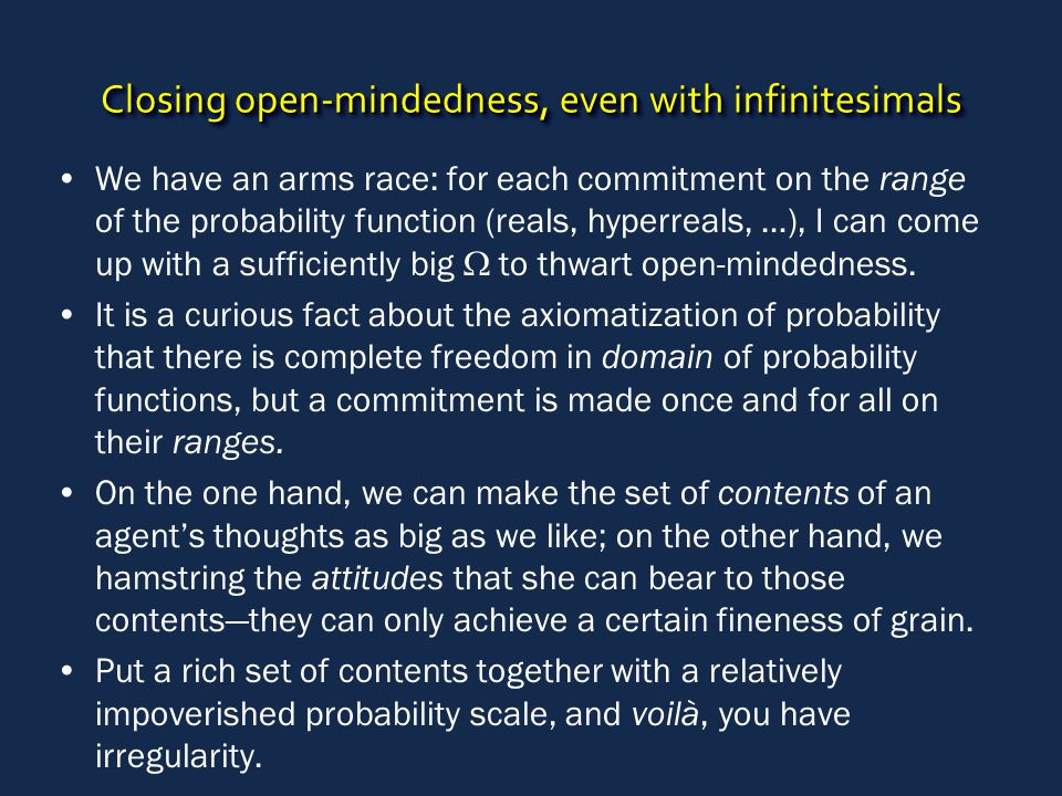 Closing open-mindedness, even with infinitesimals We have an arms race: for each commitment on the range of the probability function (reals, hyperreals, …), I can come up with a sufficiently big  to thwart open-mindedness.