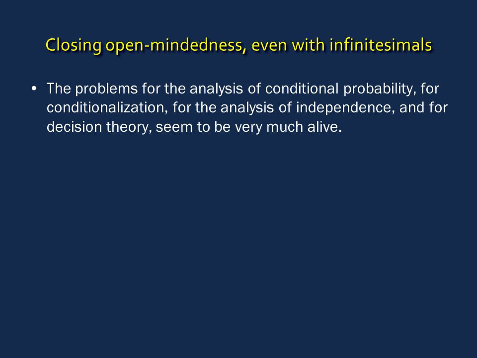 Closing open-mindedness, even with infinitesimals The problems for the analysis of conditional probability, for conditionalization, for the analysis o