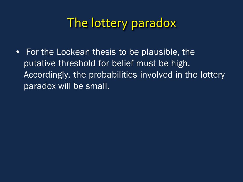 The lottery paradox For the Lockean thesis to be plausible, the putative threshold for belief must be high.