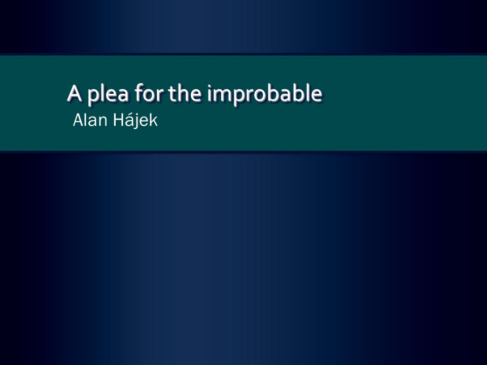 The improbable in science, philosophy, and elsewhere I will begin my case for the importance of improbable events—my plea for the improbable—by gesturing at a number of areas in which they have found application.