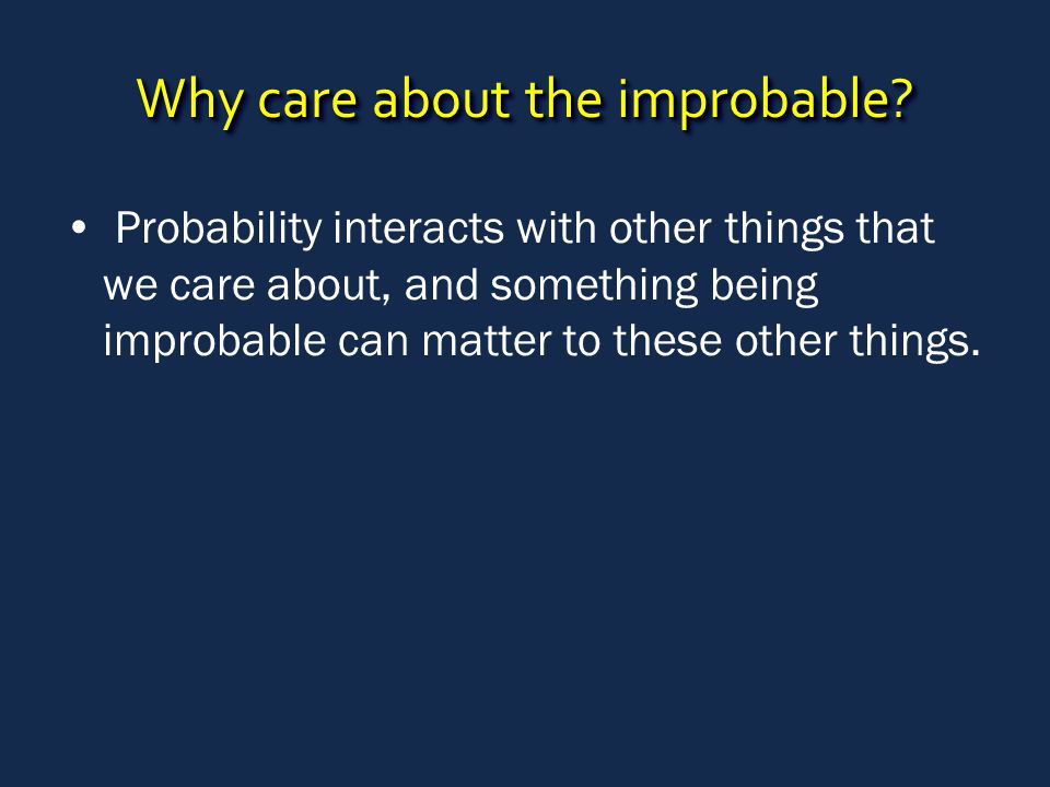 Why care about the improbable? Probability interacts with other things that we care about, and something being improbable can matter to these other th