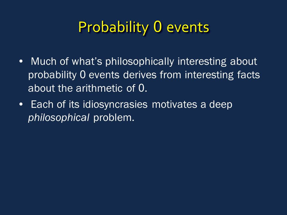 Probability 0 events Much of what's philosophically interesting about probability 0 events derives from interesting facts about the arithmetic of 0. E
