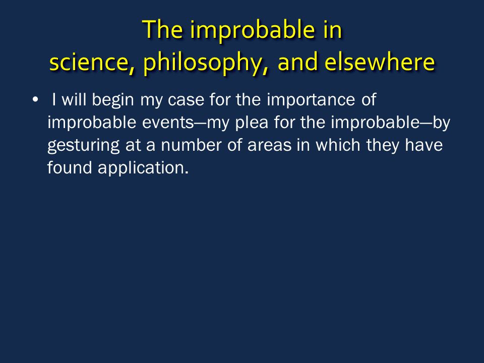The improbable in science, philosophy, and elsewhere I will begin my case for the importance of improbable events—my plea for the improbable—by gestur