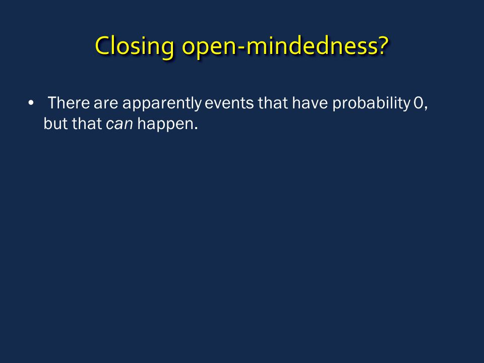 Closing open-mindedness There are apparently events that have probability 0, but that can happen.